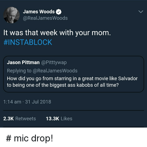 Ass, Movie, and Time: James Woods  @RealJamesWoods  lt was that week with your mom  #INSTABLOCK  Jason Pittman@Pitttywap  Replying to @RealJamesWoods  How did you go from starring in a great movie like Salvador  to being one of the biggest ass kabobs of all time'?  1:14 am -31 Jul 2018  2.3K Retweets  13.3K Likes