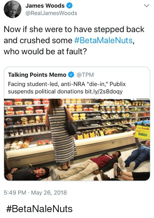 "Publix, James Woods, and Anti: James Woods  @RealJamesWoods  Now if she were to have stepped back  and crushed some #BetaMaleNuts,  who would be at fault?  Talking Points Memo @TPM  Facing student-led, anti-NRA ""die-in,"" Publix  suspends political donations bit.ly/2s8doqy  5:49 PM May 26, 2018"