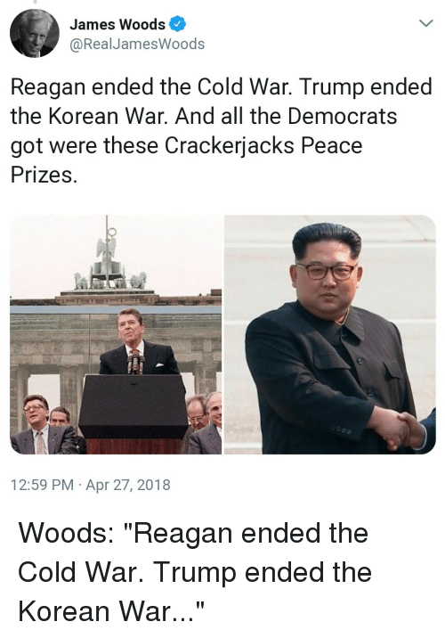 """Trump, Korean, and Cold: James Woods  @RealJamesWoods  Reagan ended the Cold War. Trump ended  the Korean War. And all the Democrats  got were these Crackerjacks Peace  Prizes  12:59 PM Apr 27, 2018 Woods: """"Reagan ended the Cold War. Trump ended the Korean War..."""""""