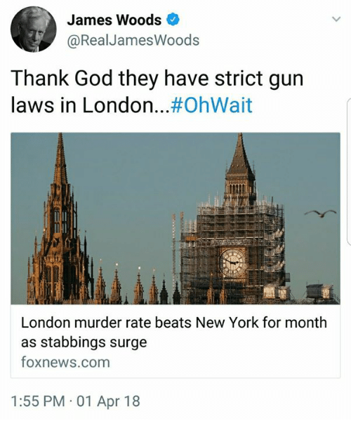 God, Memes, and New York: James Woods  @RealJamesWoods  Thank God they have strict gurn  laws in London #OhWait  London murder rate beats New York for month  as stabbings surge  foxnews.com  1:55 PM 01 Apr 18