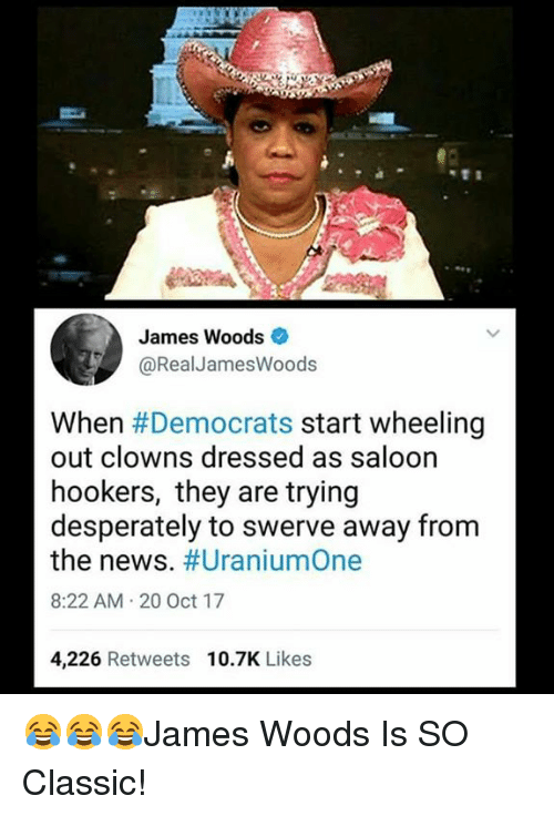 Memes, News, and Clowns: James Woods  @RealJamesWoods  When #Democrats start wheeling  out clowns dressed as saloon  hookers, they are trying  desperately to swerve away from  the news. #UraniumOne  8:22 AM 20 Oct 17  4,226 Retweets  10.7K Likes 😂😂😂James Woods Is SO Classic!