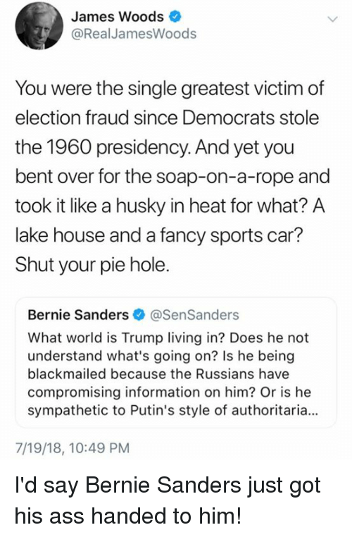 Ass, Bernie Sanders, and Memes: James Woods  @RealJamesWoods  You were the single greatest victim of  election fraud since Democrats stole  the 1960 presidency. And yet you  bent over for the soap-on-a-rope and  took it like a husky in heat for what? A  lake house and a fancy sports car?  Shut your pie hole.  Bernie Sanders @SenSanders  What world is Trump living in? Does he not  understand what's going on? Is he being  blackmailed because the Russians have  compromising information on him? Or is he  sympathetic to Putin's style of authoritaria.  7/19/18, 10:49 PM I'd say Bernie Sanders just got his ass handed to him!