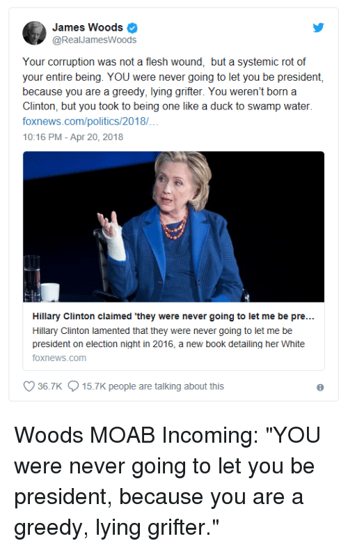 Hillary Clinton, Politics, and Book: James Woods  @RealJamesWoods  Your corruption was not a flesh wound, but a systemic rot of  your entire being. YOU were never going to let you be president,  because you are a greedy, lying grifter. You weren't born a  Clinton, but you took to being one like a duck to swamp water  foxnews.com/politics/2018/  10:16 PM-Apr 20, 2018  Hillary Clinton claimed 'they were never going to let me be pre...  Hillary Clinton lamented that they were never going to let me be  president on election night in 2016, a new book detailing her White  foxnews.com  36.7K  15.7K people are talking about this