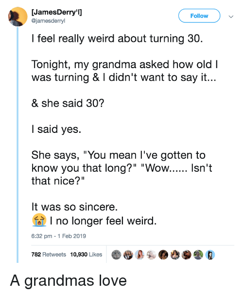 """Grandma, Love, and Weird: [JamesDerry'l  Follow  @jamesderryl  l feel really weird about turning 30.  Tonight, my grandma asked how old I  was turning & I didn't want to say it...  & she said 30?  I said yes.  She says, """"You mean l've gotten to  that nice?""""  It was so sincere.  1 no longer feel weird  6:32 pm -1 Feb 2019  782 Retweets 10,930 Likes A grandmas love"""