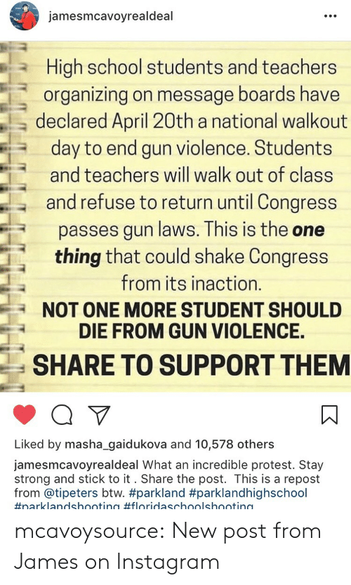 Instagram, Protest, and School: jamesmcavoyrealdeal  High school students and teachers  organizing on message boards have  a declared April 20th a national walkout  day to end gun violence. Students  and teachers will walk out of class  and refuse to return until Congress  passes gun laws. This is the one  thing that could shake Congress  from its inaction.  NOT ONE MORE STUDENT SHOULD  DIE FROM GUN VIOLENCE.  SHARE TO SUPPORT THEM  Liked by masha_gaidukova and 10,578 others  jamesmcavoyrealdeal What an incredible protest. Stay  strong and stick to it. Share the post. This is a repost  from @tipeters btw. mcavoysource:  New post from James on Instagram