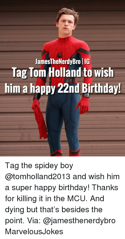 Birthday, Memes, and Happy Birthday: JamesTheNerdyBro IIG  Tag Tom Holland to wish  him a happy 22nd Birthday! Tag the spidey boy @tomholland2013 and wish him a super happy birthday! Thanks for killing it in the MCU. And dying but that's besides the point. Via: @jamesthenerdybro MarvelousJokes