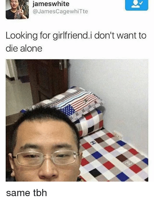 Being Alone, Tbh, and Girlfriend: jameswhite  @JamesCagewhiTte  Looking for girlfriend.i don't want to  die alone same tbh