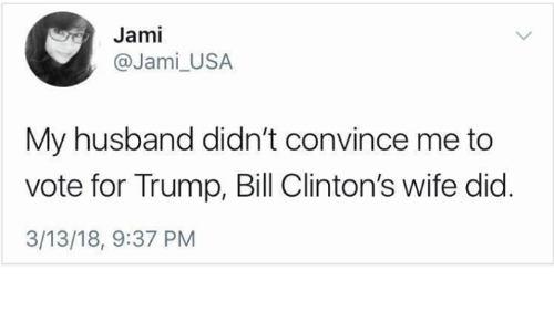 Trump, Husband, and Wife: Jami  @Jami_USA  My husband didn't convince me to  vote for Trump, Bill Clinton's wife did.  3/13/18, 9:37 PM