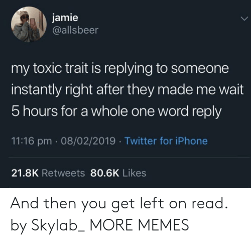 Dank, Iphone, and Memes: jamie  @allsbeer  my toxic trait is replying to someone  instantly right after they made me wait  5 hours for a whole one word reply  11:16 pm 08/02/2019 Twitter for iPhone  21.8K Retweets 80.6K Likes And then you get left on read. by Skylab_ MORE MEMES