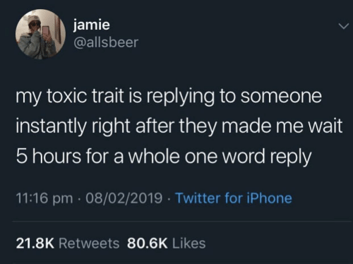 Iphone, Twitter, and Word: jamie  @allsbeer  my toxic trait is replying to someone  instantly right after they made me wait  5 hours for a whole one word reply  11:16 pm 08/02/2019 Twitter for iPhone  21.8K Retweets 80.6K Likes
