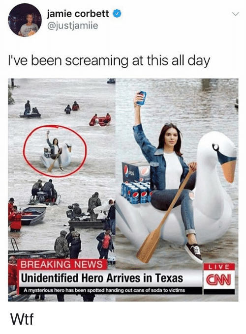 Memes, News, and Soda: jamie corbett  @justjamie  I've been screaming at this all day  BREAKING NEWS  LIVE  Unidentified Hero Arrives in Texas CN  A mysterious hero has been spotted handing out cans of soda to victims Wtf