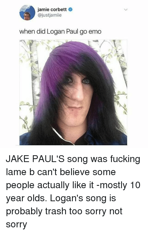 Emo, Fucking, and Sorry: jamie corbett  @justjamiie  when did Logan Paul go emo JAKE PAUL'S song was fucking lame b can't believe some people actually like it -mostly 10 year olds. Logan's song is probably trash too sorry not sorry