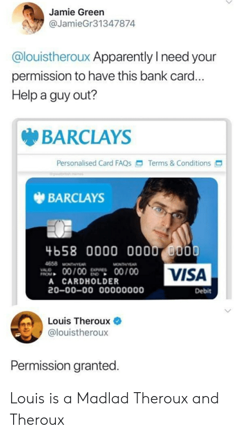 Apparently, Bank, and Barclays: Jamie Green  @JamieGr31347874  @louistheroux Apparently I need your  permission to have this bank card...  Help a guy out?  BARCLAYS  Personalised Card FAQS  Terms&Conditions  BARCLAYS  4658 0000 000 0000  VISA  4658 MONTHY  00/00  00/00  VALO  A CARDHOLDER  20-00-00 00000000  Debit  Louis Theroux  @louistheroux  Permission granted. Louis is a Madlad Theroux and Theroux