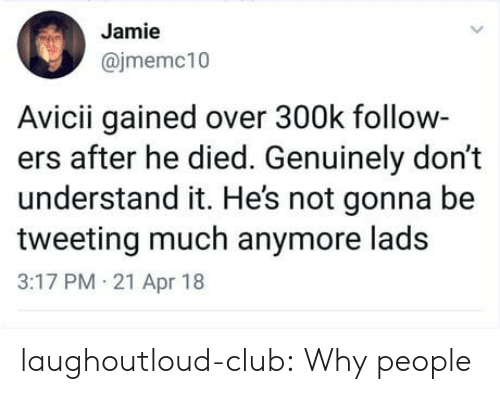 Club, Tumblr, and Blog: Jamie  @jmemc10  Avicii gained over 300k follow-  ers after he died. Genuinely don't  understand it. Hes not gonna be  tweeting much anymore lads  3:17 PM 21 Apr 18 laughoutloud-club:  Why people