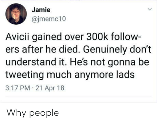 Avicii, Apr, and Why: Jamie  @jmemc10  Avicii gained over 300k follow-  ers after he died. Genuinely don't  understand it. Hes not gonna be  tweeting much anymore lads  3:17 PM 21 Apr 18 Why people