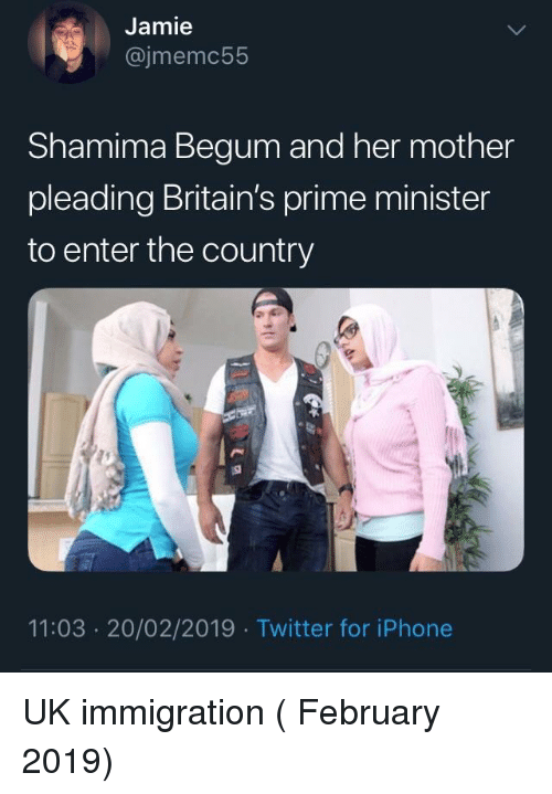 Iphone, Twitter, and Immigration: Jamie  @jmemc55  Shamima Begum and her mother  pleading Britain's prime minister  to enter the country  11:03 20/02/2019 Twitter for iPhone UK immigration ( February 2019)