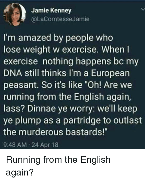 "Exercise, English, and Peasant: Jamie Kenney  @LaComtesseJamie  I'm amazed by people who  lose weight w exercise. When I  exercise nothing happens bc my  DNA still thinks I'm a European  peasant. So it's like ""Oh! Are we  running from the English again,  lass? Dinnae ye worry: we'll keep  ye plump as a partridge to outlast  the murderous bastards!""  9:48 AM 24 Apr 18 Running from the English again?"
