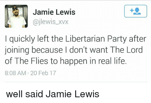 Life, Memes, and Party: Jamie Lewis  ajlewis xvx  quickly left the Libertarian Party after  joining because I don't want The Lord  of The Flies to happen in real life.  8:08 AM 20 Feb 17 well said Jamie Lewis