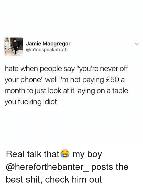 """Fucking, Phone, and Shit: Jamie Macgregor  @mindspeak5truth  hate when people say """"you're never off  your phone"""" well I'm not paying £50 a  month to just look at it laying on a table  you fucking idiot Real talk that😂 my boy @hereforthebanter_ posts the best shit, check him out"""