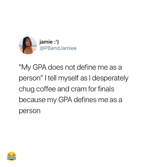 "Finals, Coffee, and Define: jamie:')  @PBandJamiee  ""My GPA does not define me as a  person"" I tell myself as I desperately  chug coffee and cram for finals  because my GPA defines me as a  person 😂"