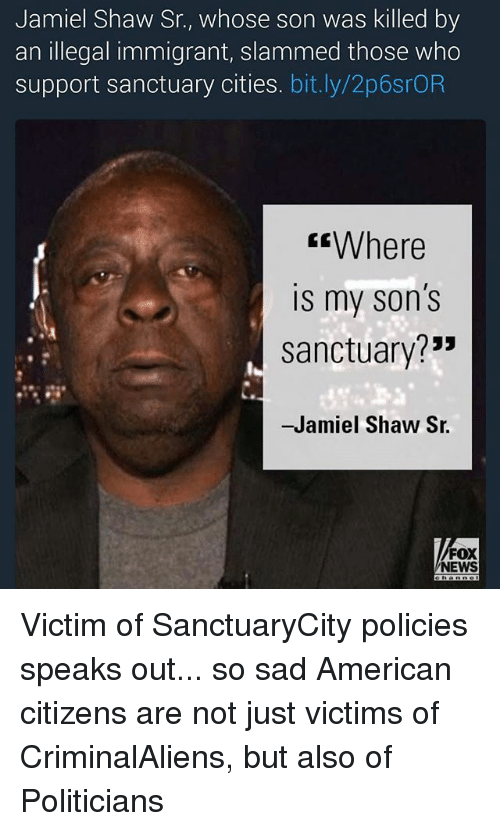 """Memes, News, and American: Jamiel Shaw Sr., whose son was killed by  an illegal immigrant, slammed those who  support Sanctuary cities. bit.ly/2p6srOR  Where  IS my Son S  sanctuary?""""  -Jamiel Shaw Sr.  FOX  NEWS Victim of SanctuaryCity policies speaks out... so sad American citizens are not just victims of CriminalAliens, but also of Politicians"""