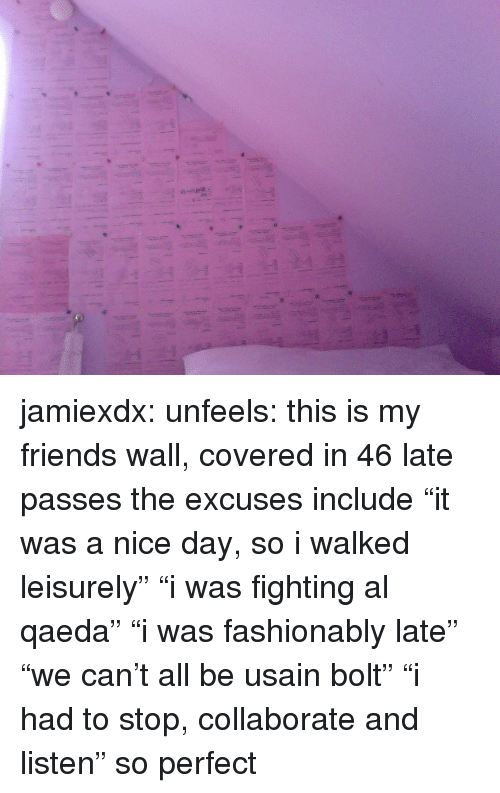 """Friends, Target, and Tumblr: jamiexdx:  unfeels:  this is my friends wall, covered in 46 late passes the excuses include """"it was a nice day, so i walked leisurely"""" """"i was fighting al qaeda"""" """"i was fashionably late"""" """"we can't all be usain bolt"""" """"i had to stop, collaborate and listen""""  so perfect"""