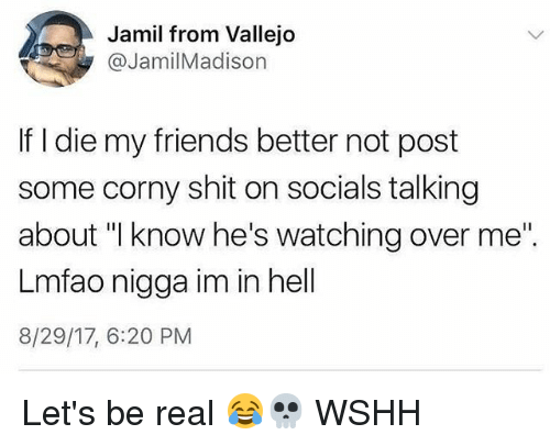 """Friends, Memes, and Shit: Jamil from Vallejo  @JamilMadison  If I die my friends better not post  some corny shit on socials talking  about """"I know he's watching over me""""  Lmfao nigga im in hell  8/29/17, 6:20 PM Let's be real 😂💀 WSHH"""