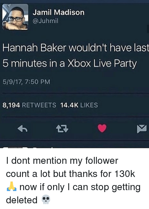 Memes, Party, and Xbox Live: Jamil Madison  @Juhmil  Hannah Baker wouldn't have last  5 minutes in a Xbox Live Party  5/9/17, 7:50 PM  8,194 RETWEETS 14.4K LIKES I dont mention my follower count a lot but thanks for 130k 🙏 now if only I can stop getting deleted 💀