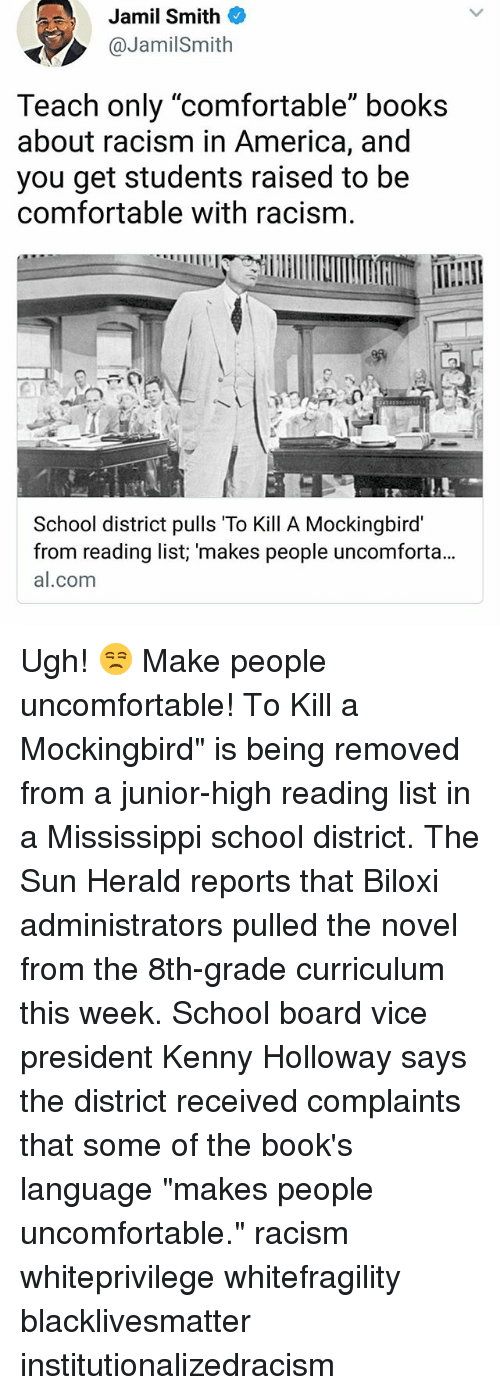 """America, Black Lives Matter, and Books: Jamil Smith  @JamilSmith  Teach only """"comfortable"""" books  about racism in America, and  you get students raised to be  comfortable with racism.  School district pulls To Kill A Mockingbird  from reading list; 'makes people uncomforta...  al.com Ugh! 😒 Make people uncomfortable! To Kill a Mockingbird"""" is being removed from a junior-high reading list in a Mississippi school district. The Sun Herald reports that Biloxi administrators pulled the novel from the 8th-grade curriculum this week. School board vice president Kenny Holloway says the district received complaints that some of the book's language """"makes people uncomfortable."""" racism whiteprivilege whitefragility blacklivesmatter institutionalizedracism"""