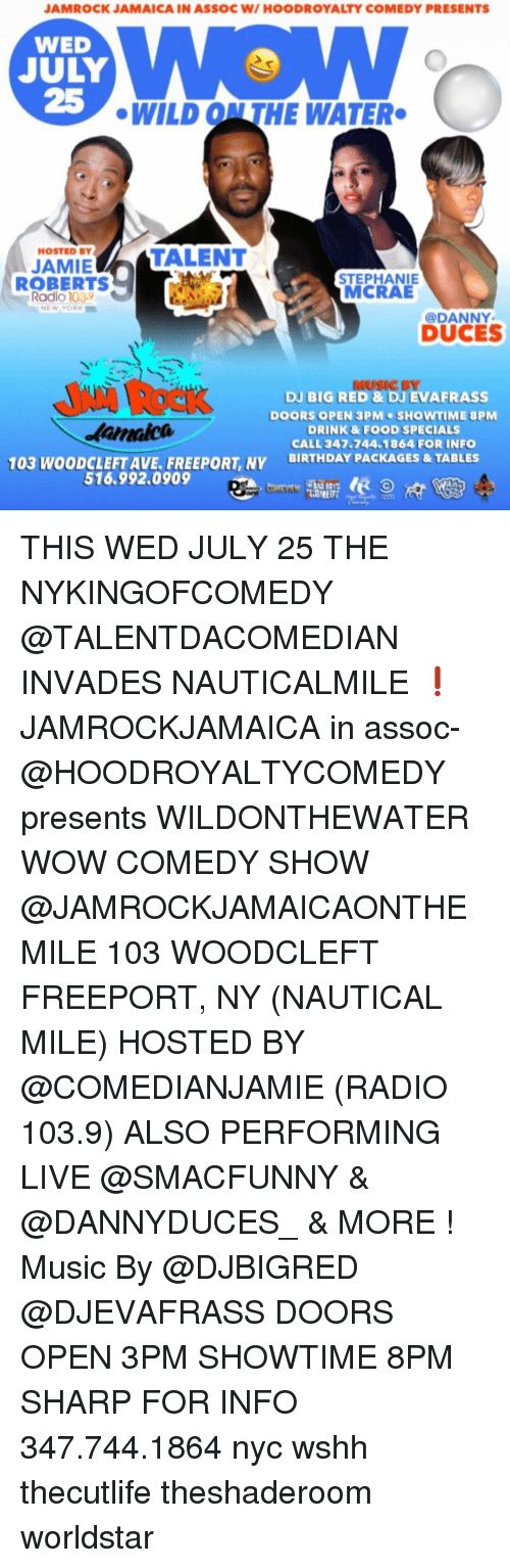 Birthday, Food, and Memes: JAMROCK JAMAICA IN ASSOC W/ HOODROYALTY COMEDY PRESENTS  WED  JULY  25  WILD ON THE WATER  HOSTED BY  TALENT  JAMIE  ROBERTS  STEPHANIE  MCRAE  Radio 1039  NEW YORK  @DANNY  DUCES  MUSIC BY  DJ BIG RED & DJ EVAFRASS  DOORS OPEN 3PM SHOWTIME 8PM  DRINK & FOOD SPECIALS  CALL 347 744.1864 FOR INFO  BIRTHDAY PACKAGES&TABLES  0여  aica  103 WOODCLEFT AVE. FREEPORT, NY  516.992.0909 THIS WED JULY 25 THE NYKINGOFCOMEDY @TALENTDACOMEDIAN INVADES NAUTICALMILE ❗️ JAMROCKJAMAICA in assoc- @HOODROYALTYCOMEDY presents WILDONTHEWATER WOW COMEDY SHOW @JAMROCKJAMAICAONTHEMILE 103 WOODCLEFT FREEPORT, NY (NAUTICAL MILE) HOSTED BY @COMEDIANJAMIE (RADIO 103.9) ALSO PERFORMING LIVE @SMACFUNNY & @DANNYDUCES_ & MORE ! Music By @DJBIGRED @DJEVAFRASS DOORS OPEN 3PM SHOWTIME 8PM SHARP FOR INFO 347.744.1864 nyc wshh thecutlife theshaderoom worldstar
