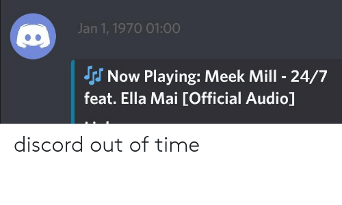 Meek Mill, Time, and Audio: Jan 1, 1970 01:00  Now Playing: Meek Mill 24/7  J  feat. Ella Mai [Official Audio] discord out of time