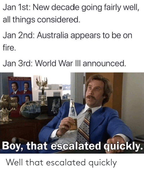 Fire, Australia, and World: Jan 1st: New decade going fairly well,  all things considered.  Jan 2nd: Australia appears to be on  fire.  Jan 3rd: World War II announced.  Boy, that escalated quickly. Well that escalated quickly