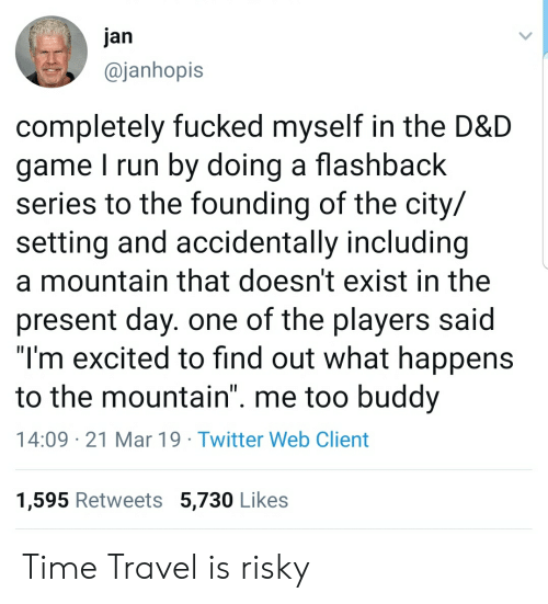 """Run, Twitter, and Game: jan  @janhopis  completely fucked myself in the D&D  game I run by doing a flashback  series to the founding of the city/  setting and accidentally including  a mountain that doesn't exist in the  present day. one of the players said  """"I'm excited to find out what happens  to the mountain"""". me too buddv  14:09 21 Mar 19 Twitter Web Client  1,595 Retweets 5,730 Likes Time Travel is risky"""