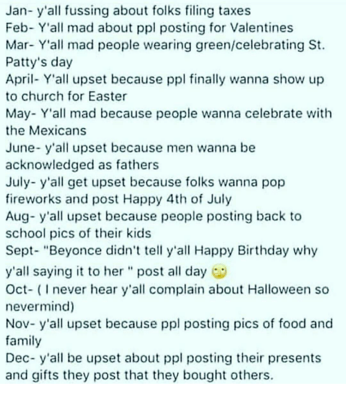 """Beyonce, Birthday, and Church: Jan- y all fussing about folks filing taxes  Feb- Y'all mad about ppl posting for Valentines  Mar- Y all mad people wearing green/celebrating St.  Patty's day  April- Y'all upset because ppl finally wanna show up  to church for Easter  May- Y'all mad because people wanna celebrate with  the Mexicans  June- y'all upset because men wanna be  acknowledged as fathers  July- y'all get upset because folks wanna pop  fireworks and post Happy 4th of July  Aug- y'all upset because people posting back to  school pics of their kids  Sept- """"Beyonce didn't tell y'all Happy Birthday why  y'all saying it to her post all day  Oct- (Inever hear y'all complain about Halloween so  nevermind)  Nov- y'all upset because ppl posting pics of food and  family  Dec- y'all be upset about ppl posting their presents  and gifts they post that they bought others."""