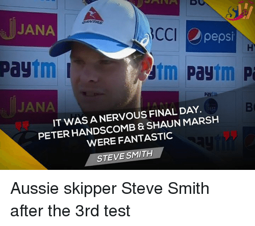 Memes, 🤖, and Marsh: JANA  CCI  pepsi  yutm Paytm  pa  Pay  payim  JANA  IT WAS A NERVOUS FINAL DAY.  ESI  PETER HANDSCOMB & SHAUN MARSH  WERE FANTASTIC  STEVE SMITH Aussie skipper Steve Smith after the 3rd test
