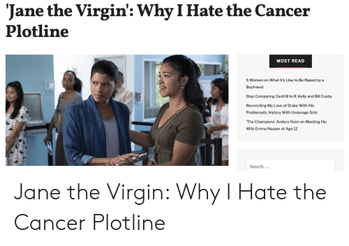 Bill Cosby, Drake, and Girls: Jane the Virgin': Why I Hate the Cancer  Plotline  MOST READ  5 Women on What It's Like to Be Raped by a  Boyfriend  Stop Comparing Cardi B to R. Kelly and Bill Cosby  Reconciling My Love of Drake With His  Problematic History With Underage Girls  The Champions' Anders Holm on Meeting His  Wife Emma Nesper at Age 12  Search.. Jane the Virgin: Why I Hate the Cancer Plotline