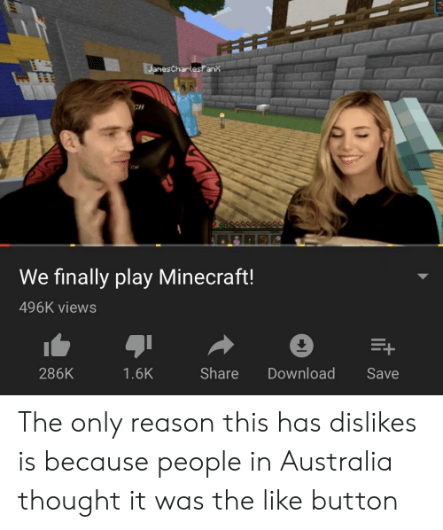 Minecraft, Australia, and Reason: JanesCharlesfanx  CH  CH  We finally play Minecraft!  496K views  Share  Download  286K  1.6K  Save The only reason this has dislikes is because people in Australia thought it was the like button