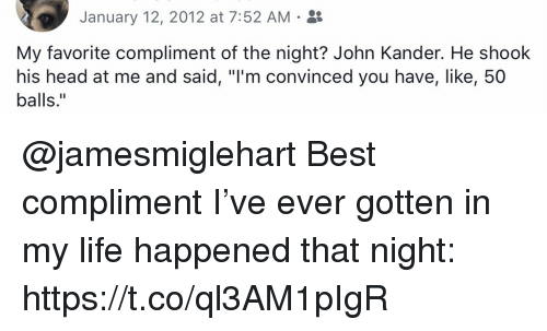 "Head, Life, and Memes: January 12, 2012 at 7:52 AM .  My favorite compliment of the night? John Kander. He shook  his head at me and said, ""I'm convinced you have, like, 50  balls."" @jamesmiglehart Best compliment I've ever gotten in my life happened that night: https://t.co/ql3AM1pIgR"