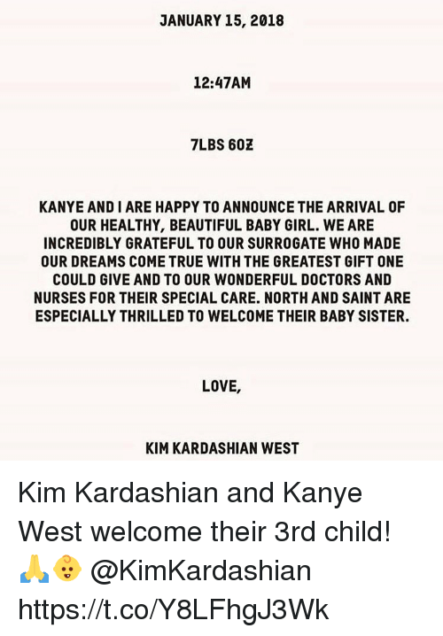 Beautiful, Kanye, and Kim Kardashian: JANUARY 15, 2018  12:47AM  7LBS 602  KANYE AND I ARE HAPPY TO ANNOUNCE THE ARRIVAL OF  OUR HEALTHY, BEAUTIFUL BABY GIRL. WE ARE  INCREDIBLY GRATEFUL TO OUR SURROGATE WHO MADE  OUR DREAMS COME TRUE WITH THE GREATEST GIFT ONE  COULD GIVE AND TO OUR WONDERFUL DOCTORS AND  NURSES FOR THEIR SPECIAL CARE. NORTH AND SAINT ARE  ESPECIALLY THRILLED TO WELCOME THEIR BABY SISTER.  LOVE,  KIM KARDASHIAN WEST Kim Kardashian and Kanye West welcome their 3rd child! 🙏👶 @KimKardashian https://t.co/Y8LFhgJ3Wk