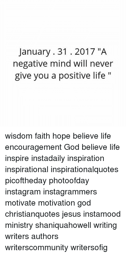 "Memes, 🤖, and Ministry: January 31 2017 ""A  negative mind will never  give you a positive life  11 wisdom faith hope believe life encouragement God believe life inspire instadaily inspiration inspirational inspirationalquotes picoftheday photoofday instagram instagrammers motivate motivation god christianquotes jesus instamood ministry shaniquahowell writing writers authors writerscommunity writersofig"