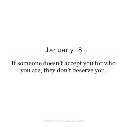 Tumblr, Com, and Who: January 8  If someone doesn't accept you for who  you are, they don't deserve you.  TYPELIKEAGIRL.TUMBLR.COM