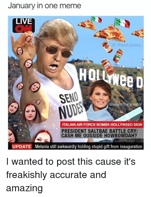 Meme, Air Force, and Live: January in one meme  LIVE  IG: tank sinatra  SEND  @adam.the creator  ITALIAN AIR FORCE BOMBS HOLLYWEED SIGN  PRESIDENT SALTBAE BATTLE CRY:  CASH ME OUSSIDE HOWB0WDAH?  UPDATE Melania still awkwardly holding stupid gift from inauguration I wanted to post this cause it's freakishly accurate and amazing