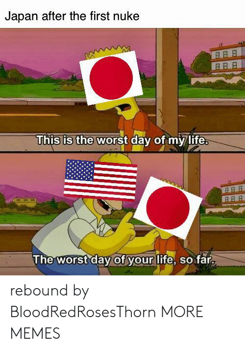 Dank, Life, and Memes: Japan after the first nuke  This is the worst day of my life.  B BB  The worst day of your life, so far rebound by BloodRedRosesThorn MORE MEMES