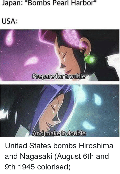 Japan, Pearl Harbor, and United: Japan: *Bombs Pearl Harbor*  USA:  Prepare for trout  And make it double United States bombs Hiroshima and Nagasaki (August 6th and 9th 1945 colorised)