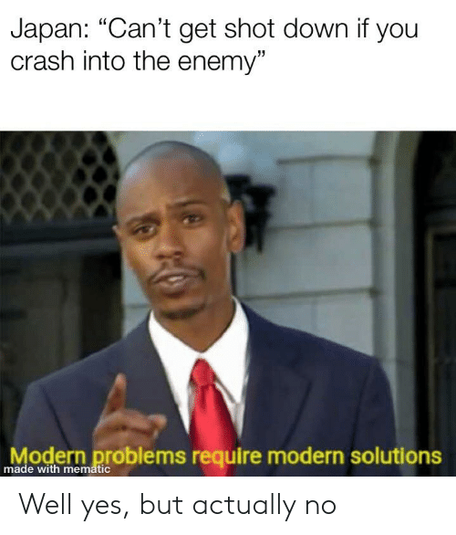 """History, Japan, and Crash: Japan: """"Can't get shot down if you  crash into the enemy""""  odern problems require modern solutions  made with mematic Well yes, but actually no"""