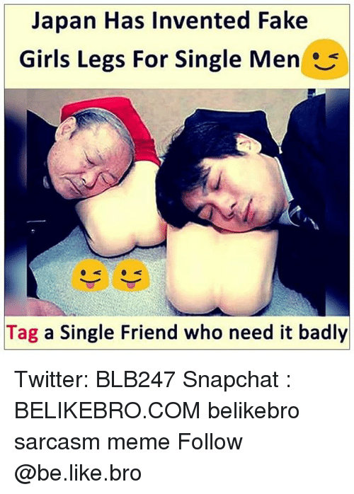 Be Like, Fake, and Girls: Japan Has Invented Fake  Girls Legs For Single Men  Tag a Single Friend who need it badly Twitter: BLB247 Snapchat : BELIKEBRO.COM belikebro sarcasm meme Follow @be.like.bro