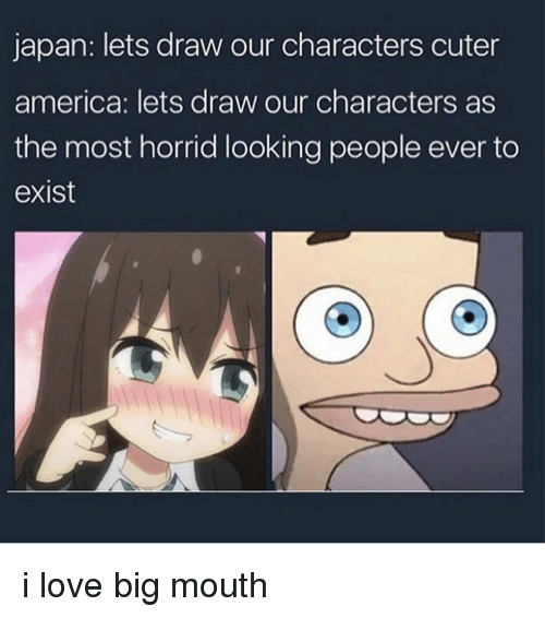 America, Love, and Memes: japan: lets draw our characters cuter  america: lets draw our characters as  the most horrid looking people ever to  exist i love big mouth