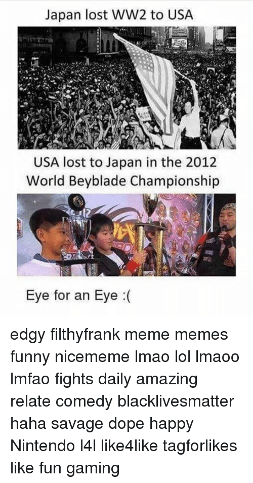 Black Lives Matter, Dope, and Funny: Japan lost WW2 to USA  USA lost to Japan in the 2012  World Beyblade Championship  Eye for an Eye edgy filthyfrank meme memes funny nicememe lmao lol lmaoo lmfao fights daily amazing relate comedy blacklivesmatter haha savage dope happy Nintendo l4l like4like tagforlikes like fun gaming