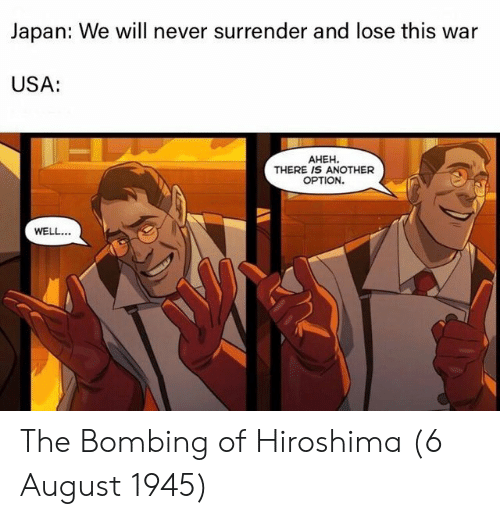Japan, Never, and Usa: Japan: We will never surrender and lose this war  USA:  AHEH.  THERE IS ANOTHER  OPTION.  WELL. The Bombing of Hiroshima (6 August 1945)