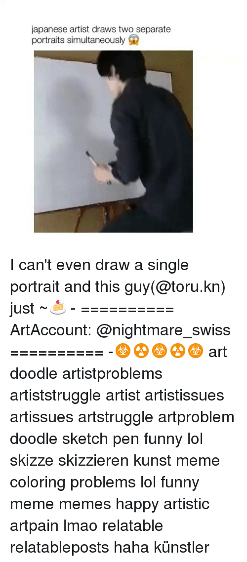 Memes, 🤖, and Nightmare: japanese artist draws two separate  portraits simultaneously I can't even draw a single portrait and this guy(@toru.kn) just ~🍰 - ========== ArtAccount: @nightmare_swiss ========== -☣☢☣☢☣ art doodle artistproblems artiststruggle artist artistissues artissues artstruggle artproblem doodle sketch pen funny lol skizze skizzieren kunst meme coloring problems lol funny meme memes happy artistic artpain lmao relatable relatableposts haha künstler